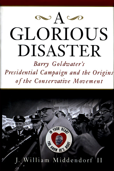 J. William Middendorf II: 'A Glorious Disaster, Barry Goldwater's Presidential Campaign and the Origins of the Conservative Movement'