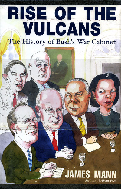 Rise of the Vulcans: The History of the Bush War Cabinet by James Mann